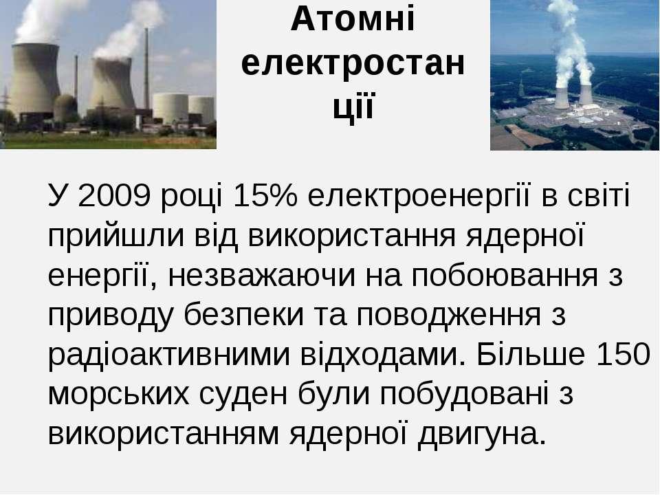 Атомні електростанції У 2009 році 15% електроенергії в світі прийшли від вико...