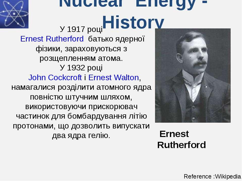Nuclear Energy - History У 1917 році Ernest Rutherford батько ядерної фізики...