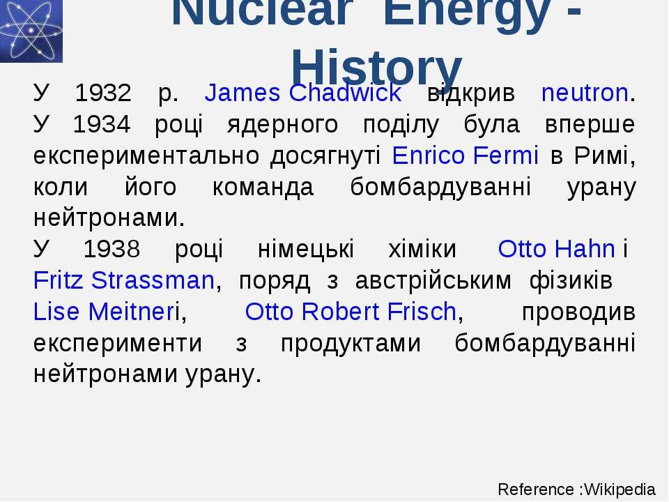 Nuclear Energy - History У 1932 р. James Chadwick відкрив neutron. У 1934 роц...