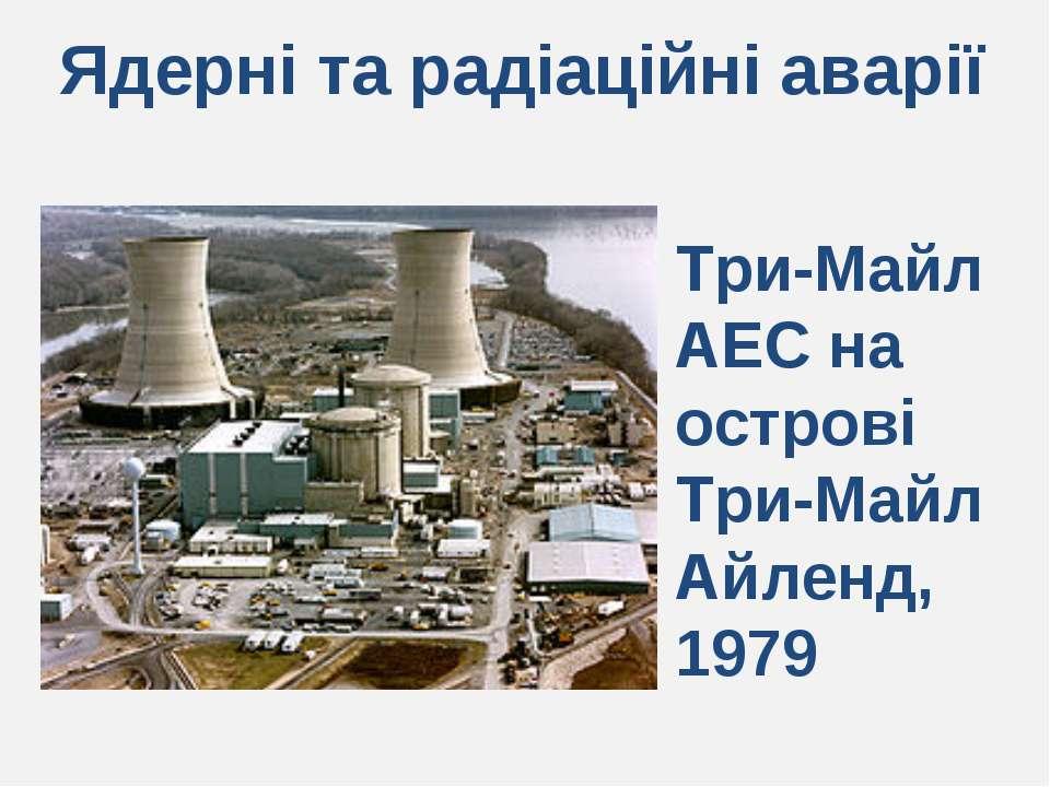 Ядерні та радіаційні аварії Три-Майл АЕС на острові Три-Майл Айленд, 1979