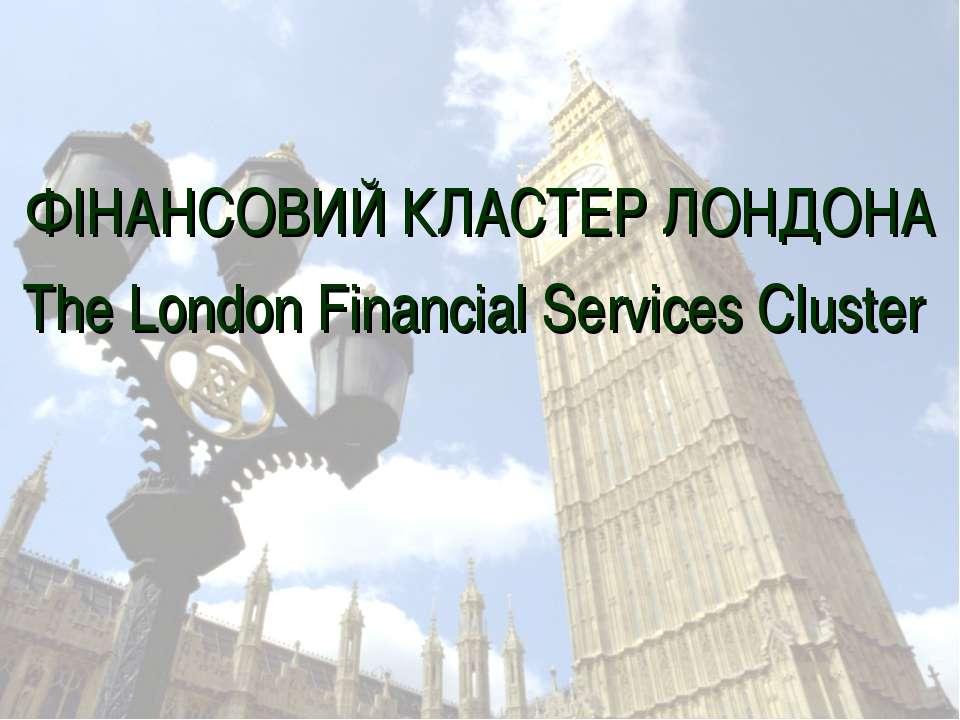 ФІНАНСОВИЙ КЛАСТЕР ЛОНДОНА The London Financial Services Cluster