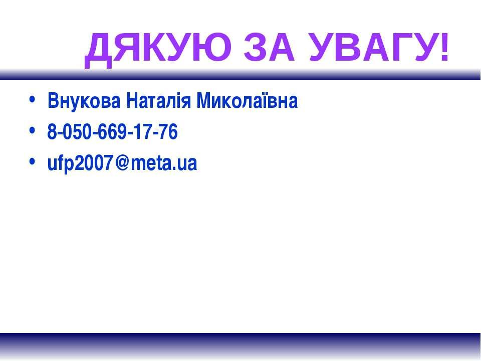 ДЯКУЮ ЗА УВАГУ! Внукова Наталія Миколаївна 8-050-669-17-76 ufp2007@meta.ua