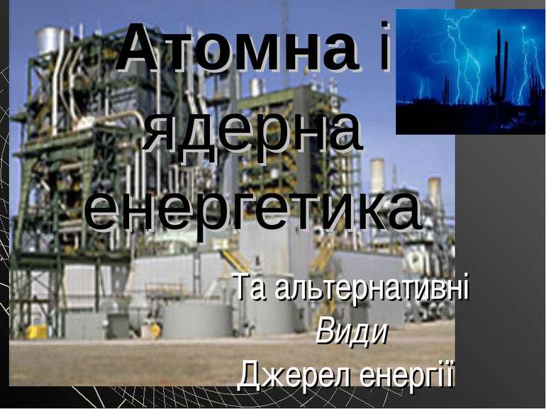 Атомна і ядерна енергетика Та альтернативні Види Джерел енергії