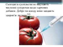 Сьогодні в суспільстві не вщухають численні суперечки щодо харчових добавок. ...