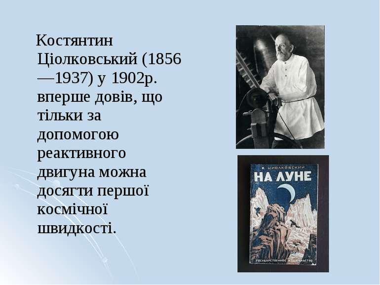 Костянтин Ціолковський (1856—1937) у 1902р. вперше довів, що тільки за допомо...