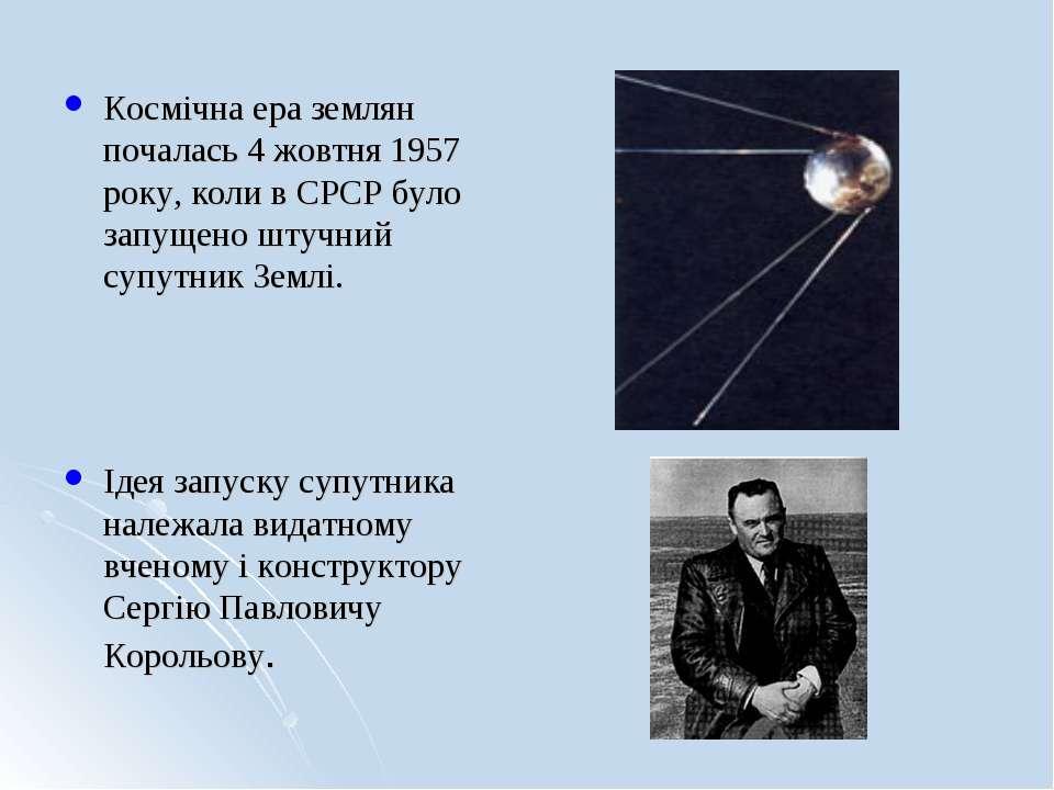 Космічна ера землян почалась 4 жовтня 1957 року, коли в СРСР було запущено шт...