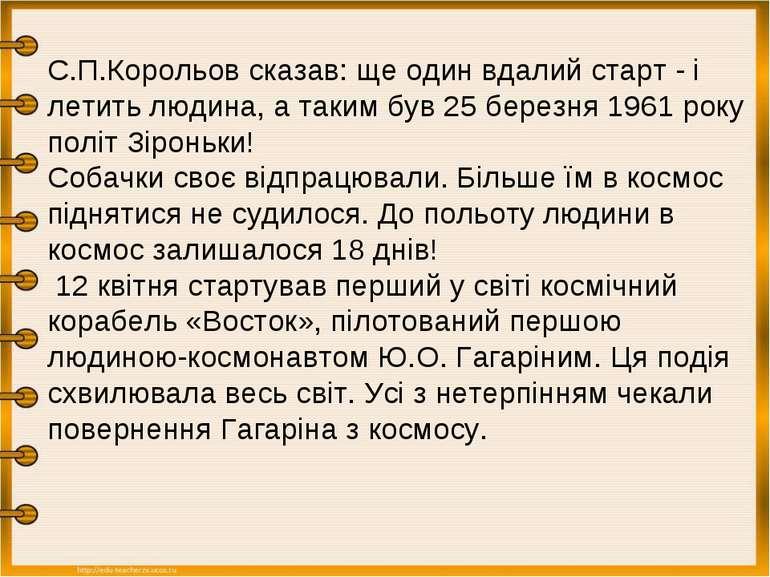 С.П.Корольов сказав: ще один вдалий старт - і летить людина, а таким був 25 б...