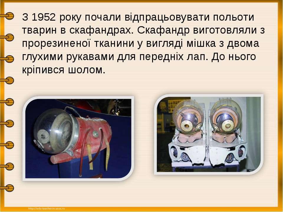 З 1952 року почали відпрацьовувати польоти тварин в скафандрах. Скафандр виго...