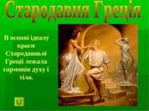В основі ідеалу краси Стародавньої Греції лежала гармонія духу і тіла.