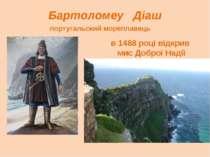 Бартоломеу Діаш португальский мореплавець в 1488 році відкрив мис Доброї Надії