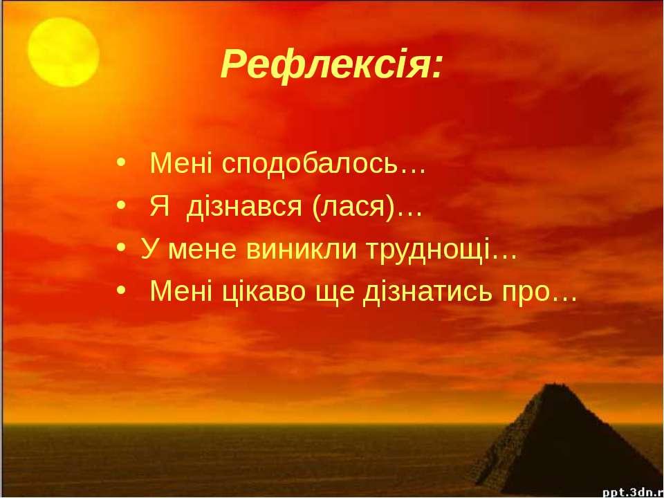 Рефлексія: Мені сподобалось… Я дізнався (лася)… У мене виникли труднощі… Мені...