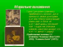 Моральне виховання Тарас Григорович Шевченко, перебуваючи у засланні, дуже пр...