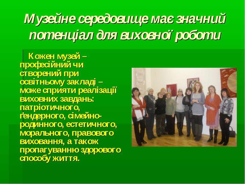 Музейне середовище має значний потенціал для виховної роботи Кожен музей – пр...