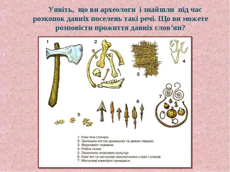 Уявіть, що ви археологи і знайшли під час розкопок давніх поселень такі речі....