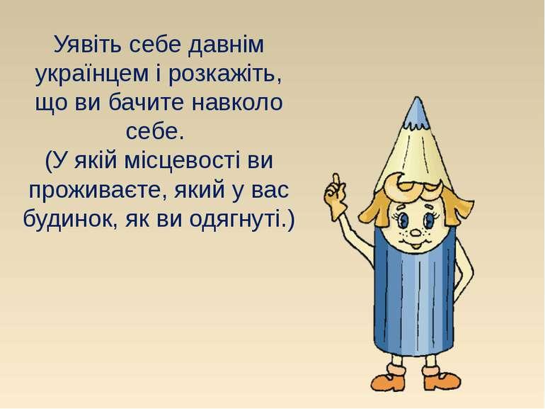 Уявіть себе давнім українцем і розкажіть, що ви бачите навколо себе. (У якій ...