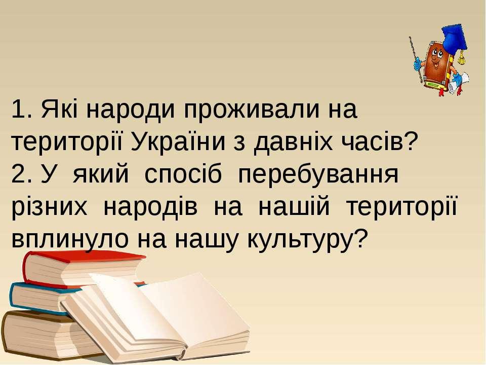 1. Які народи проживали на території України з давніх часів? 2. У який спосіб...