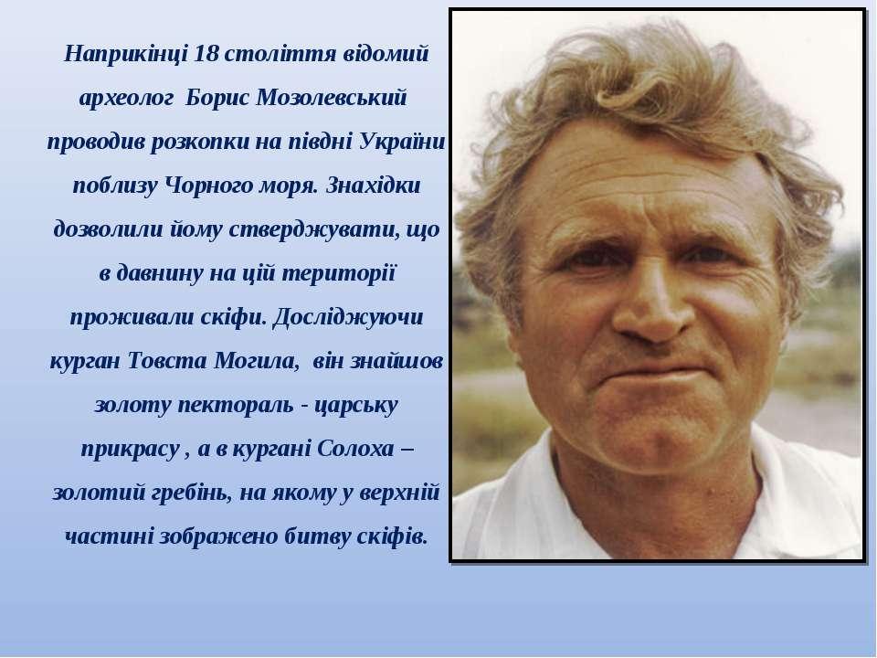 Наприкінці 18 століття відомий археолог Борис Мозолевський проводив розкопки ...
