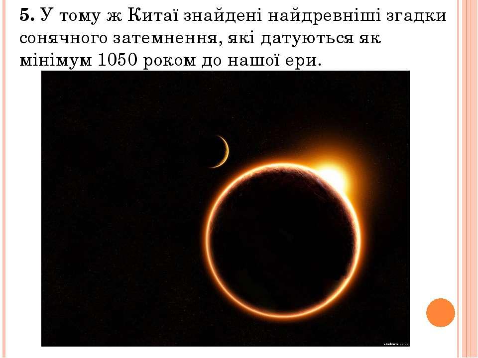 5. У тому ж Китаї знайдені найдревніші згадки сонячного затемнення, які датую...