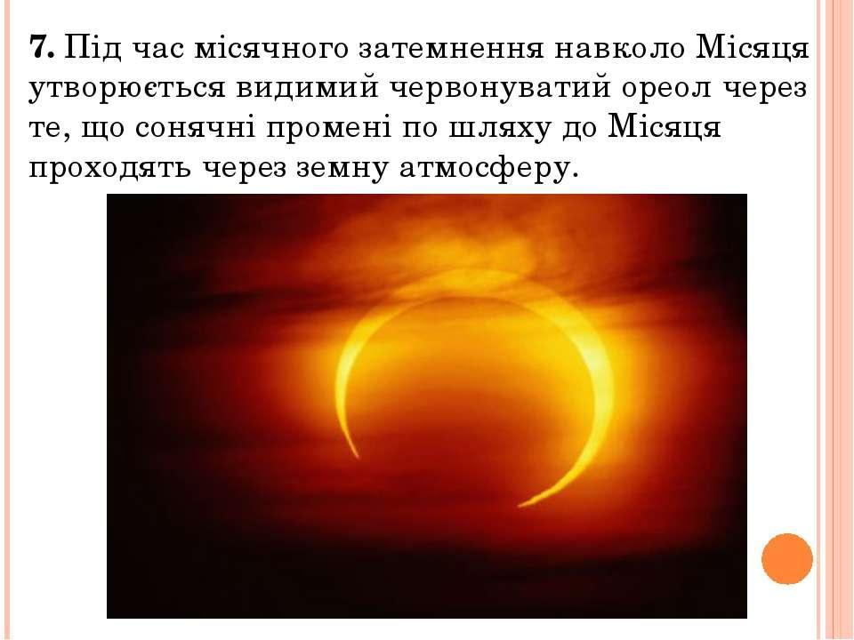 7. Під час місячного затемнення навколо Місяця утворюється видимий червонуват...