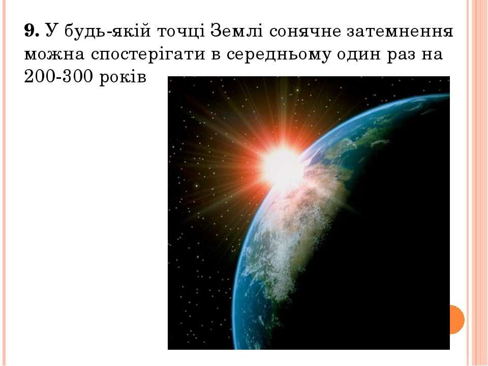9. У будь-якій точці Землі сонячне затемнення можна спостерігати в середньому...
