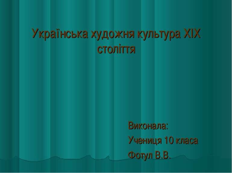 Українська художня культура XIX століття Виконала: Учениця 10 класа Фотул В.В.