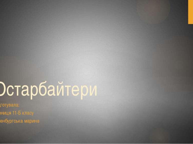 Остарбайтери підготувала: учениця 11-Б класу Оренбургська марина