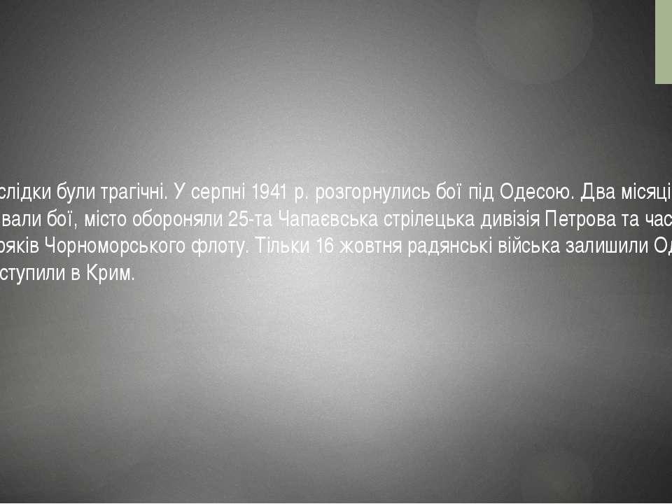 Наслідки були трагічні. У серпні 1941 р. розгорнулись бої під Одесою. Два міс...
