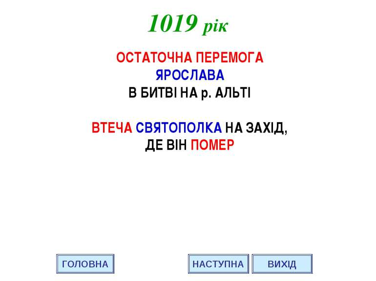 ГОЛОВНА НАСТУПНА ВИХІД 1019 рік ОСТАТОЧНА ПЕРЕМОГА ЯРОСЛАВА В БИТВІ НА р. АЛЬ...