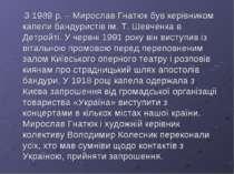 З 1989 р. – Мирослав Гнатюк був керівником капели бандуристів ім. Т. Шевченка...