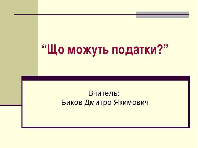 """""""Що можуть податки?"""" Вчитель: Биков Дмитро Якимович"""