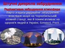 Штучні джерела забруднення Радіоактивне забруднення атмосфери. Варто згадати ...
