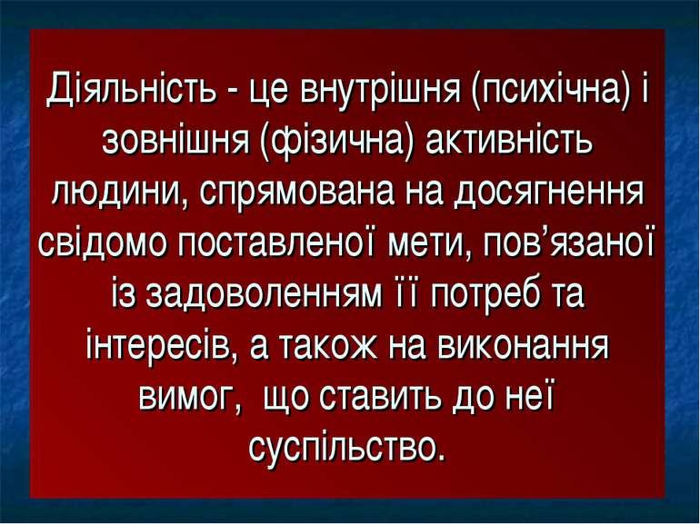 Діяльність - це внутрішня (психічна) і зовнішня (фізична) активність людини, ...