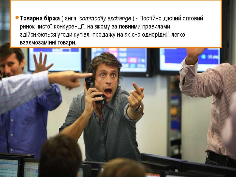Товарна біржа(англ.commodity exchange) - Постійно діючий оптовий ринокчи...