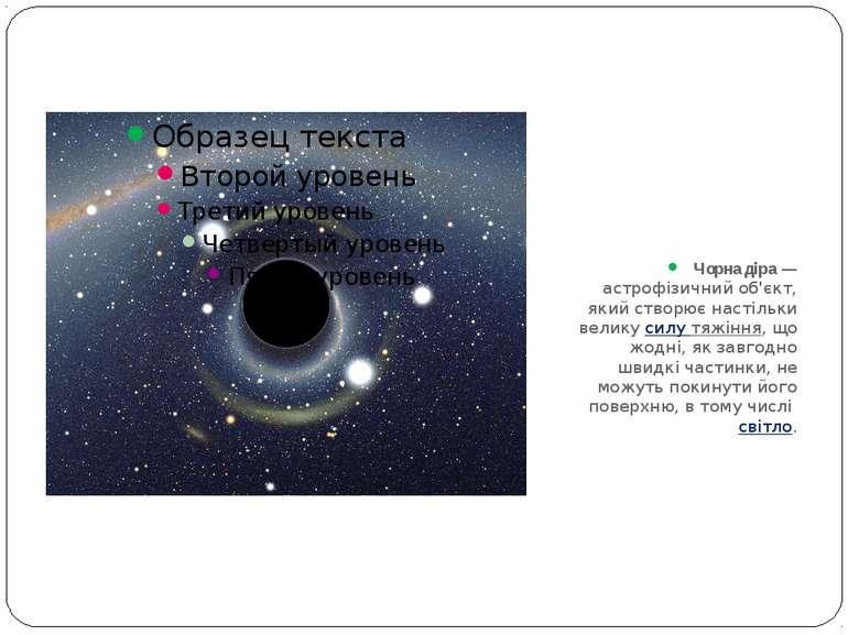 Чорна діра— астрофізичний об'єкт, який створює настільки великусилу тяжіння...