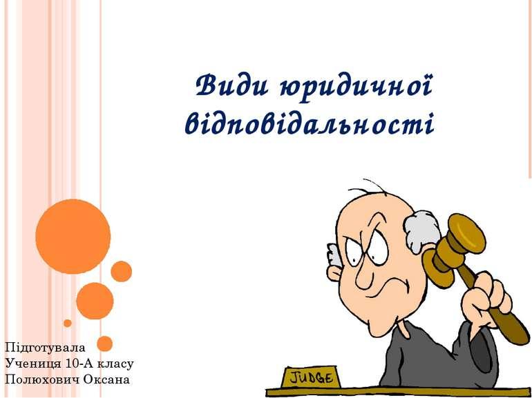 Види юридичної відповідальності Підготувала Учениця 10-А класу Полюхович Оксана