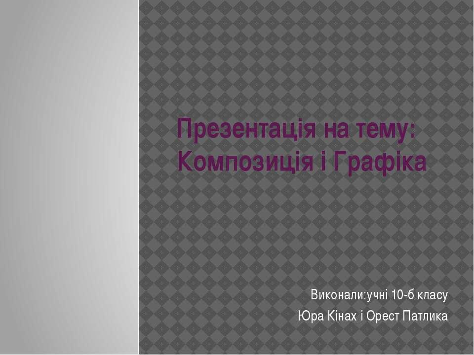Презентація на тему: Композиція і Графіка Виконали:учні 10-б класу Юра Кінах ...