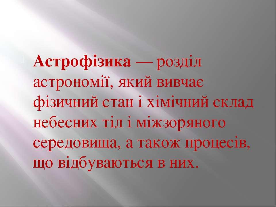 Астрофізика — розділ астрономії, який вивчає фізичний стан і хімічний склад н...
