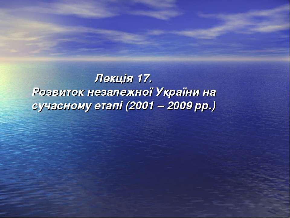 Лекція 17. Розвиток незалежної України на сучасному етапі (2001 – 2009 рр.)