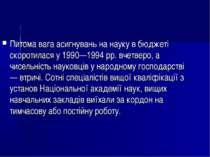 Питома вага асигнувань на науку в бюджеті скоротилася у 1990—1994 pp. вчетвер...