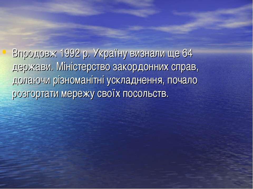Впродовж 1992 р. Україну визнали ще 64 держави. Міністерство закордонних спра...