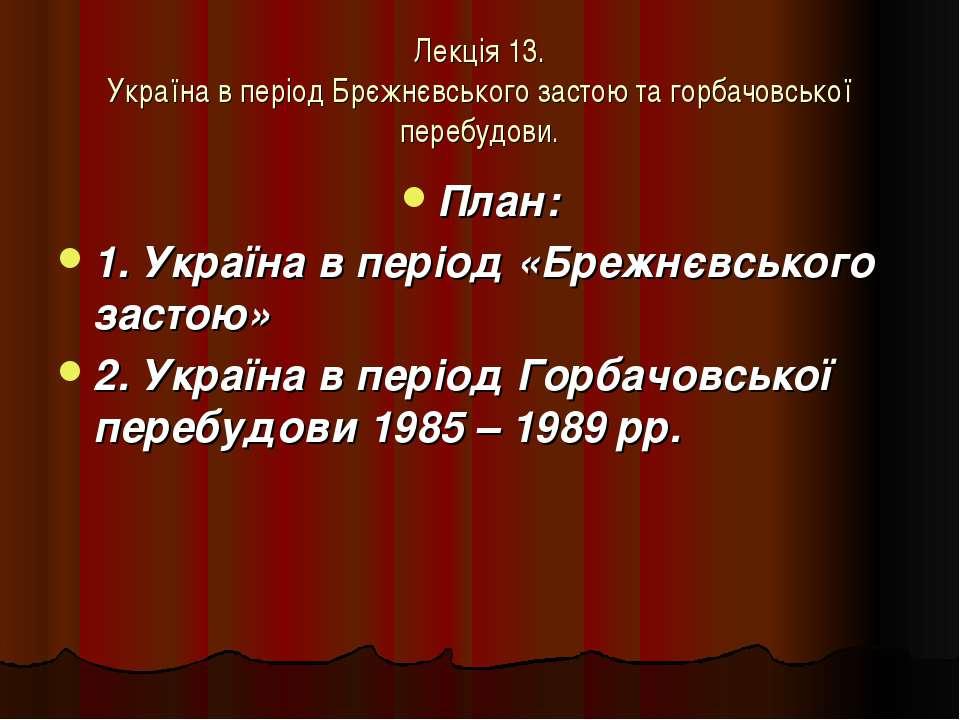 Лекція 13. Україна в період Брєжнєвського застою та горбачовської перебудови....