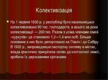 Колективізація На 1 червня 1930 р. у республіці було насильницьки колективізо...