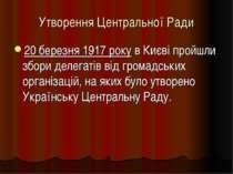 Утворення Центральної Ради 20 березня 1917 року в Києві пройшли збори делегат...
