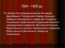 1894—1900 рр. в Донбасі були побудовані металургійні заводи: Дружбівський, Пе...