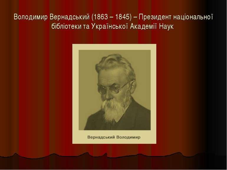 Володимир Вернадський (1863 – 1845) – Президент національної бібліотеки та Ук...