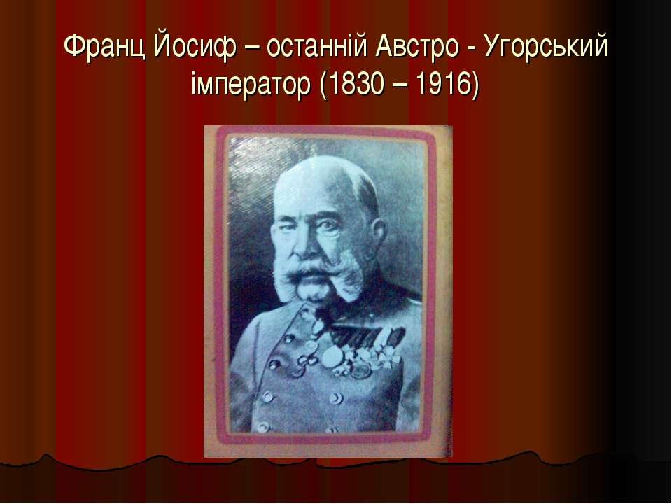 Франц Йосиф – останній Австро - Угорський імператор (1830 – 1916)