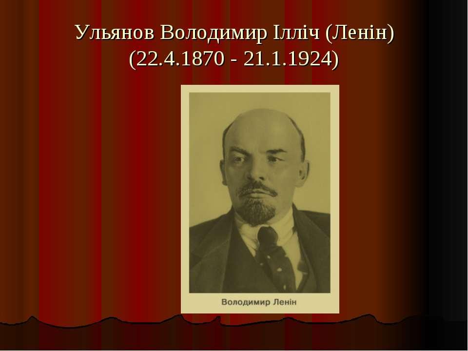 Ульянов Володимир Ілліч (Ленін) (22.4.1870 - 21.1.1924)