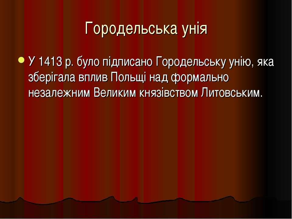 Городельська унія У 1413 р. було підписано Городельську унію, яка зберігала в...