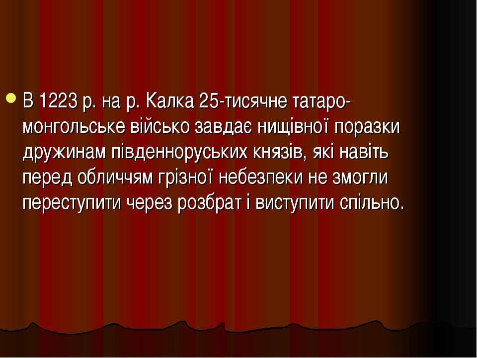 В 1223 р. на р. Калка 25-тисячне татаро-монгольське військо завдає нищівної п...