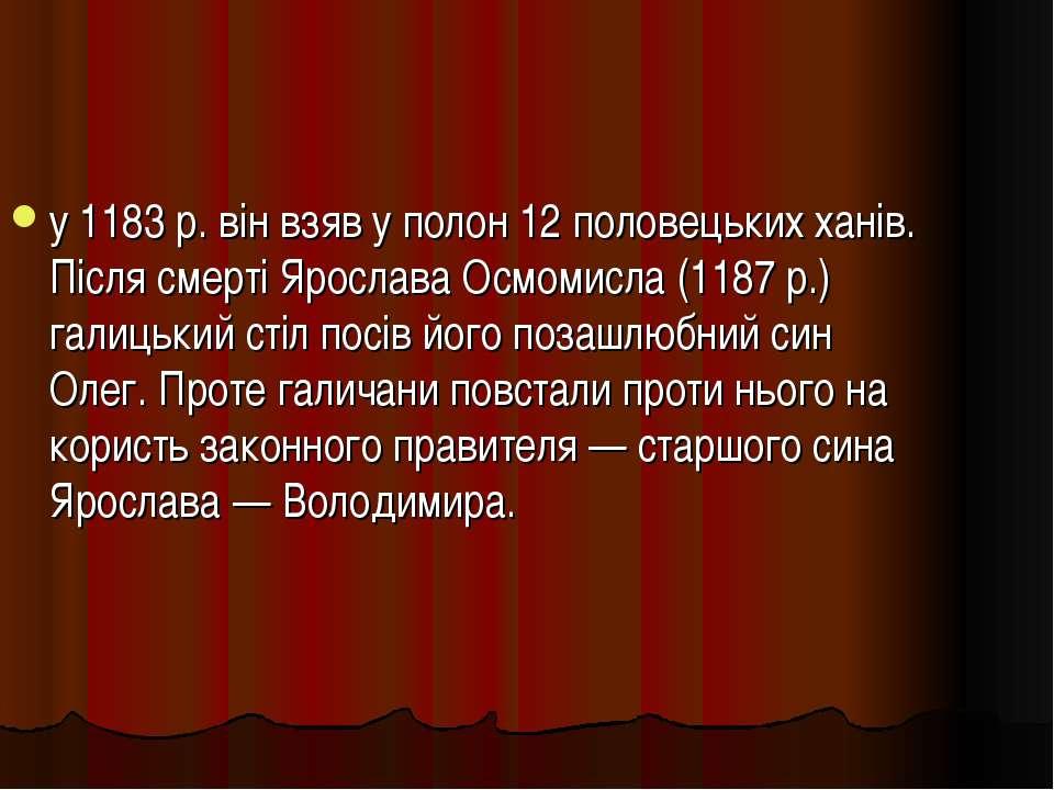 у 1183 р. він взяв у полон 12 половецьких ханів. Після смерті Ярослава Осмоми...